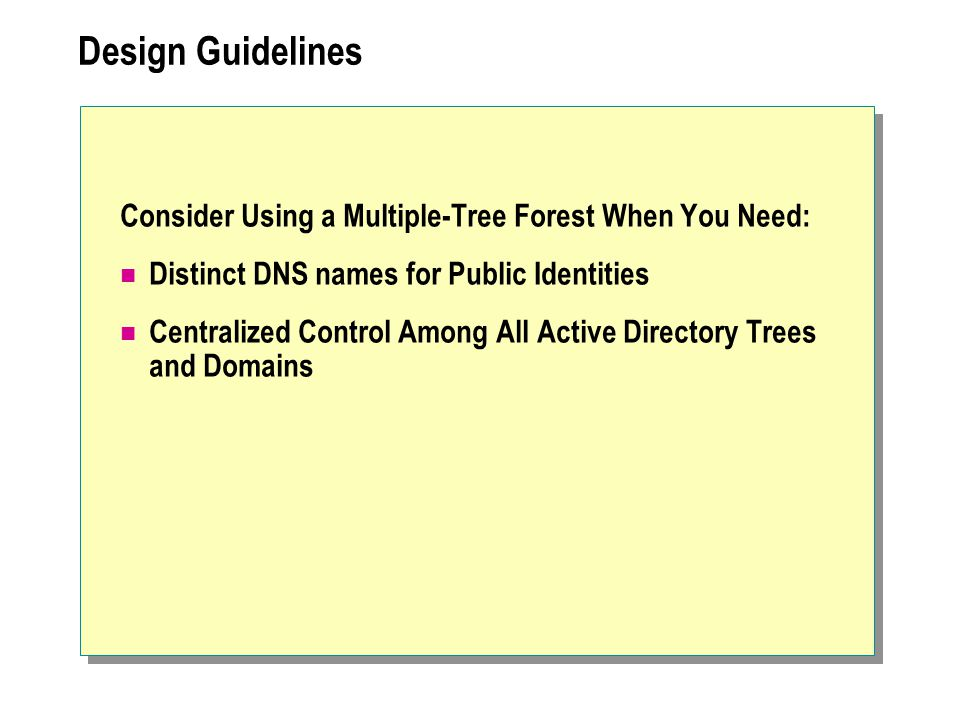 Design Guidelines Consider Using a Multiple-Tree Forest When You Need: Distinct DNS names for Public Identities Centralized Control Among All Active Directory Trees and Domains