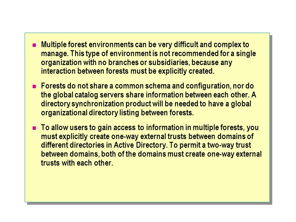 Multiple forest environments can be very difficult and complex to manage. This type of environment is not recommended for a single organization with n