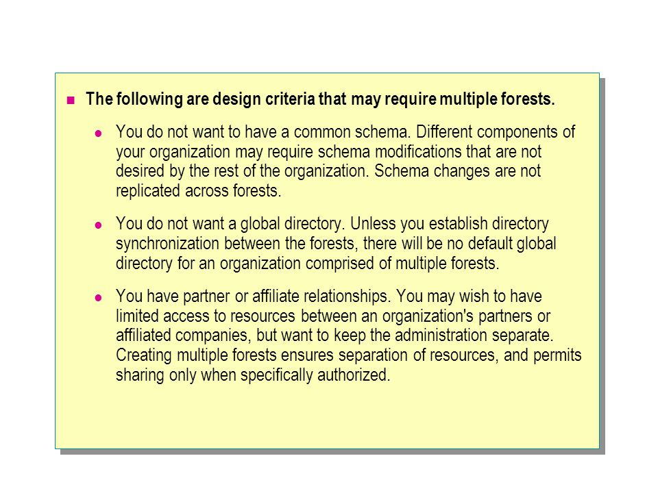 The following are design criteria that may require multiple forests.
