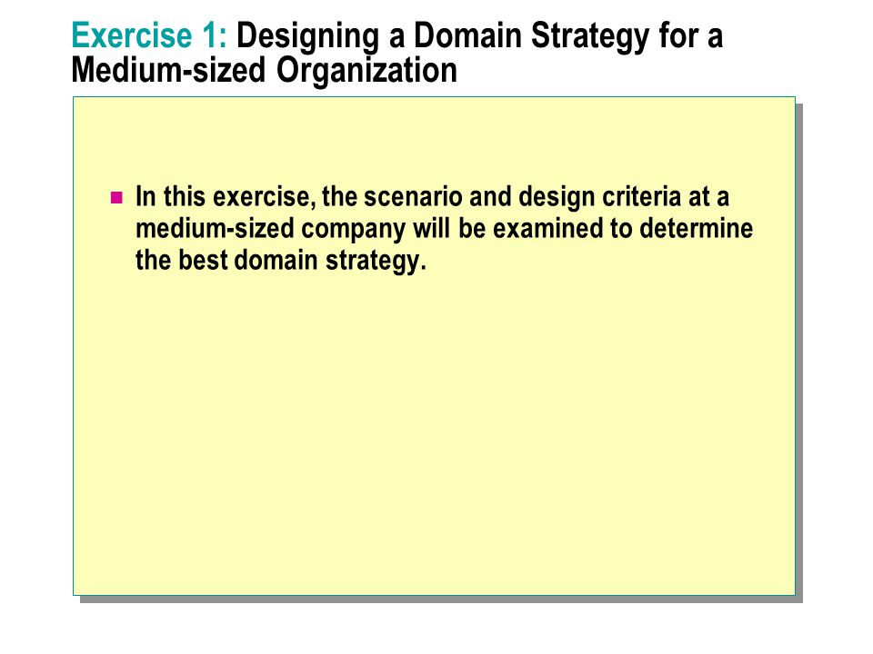 Exercise 1: Designing a Domain Strategy for a Medium-sized Organization In this exercise, the scenario and design criteria at a medium-sized company will be examined to determine the best domain strategy.