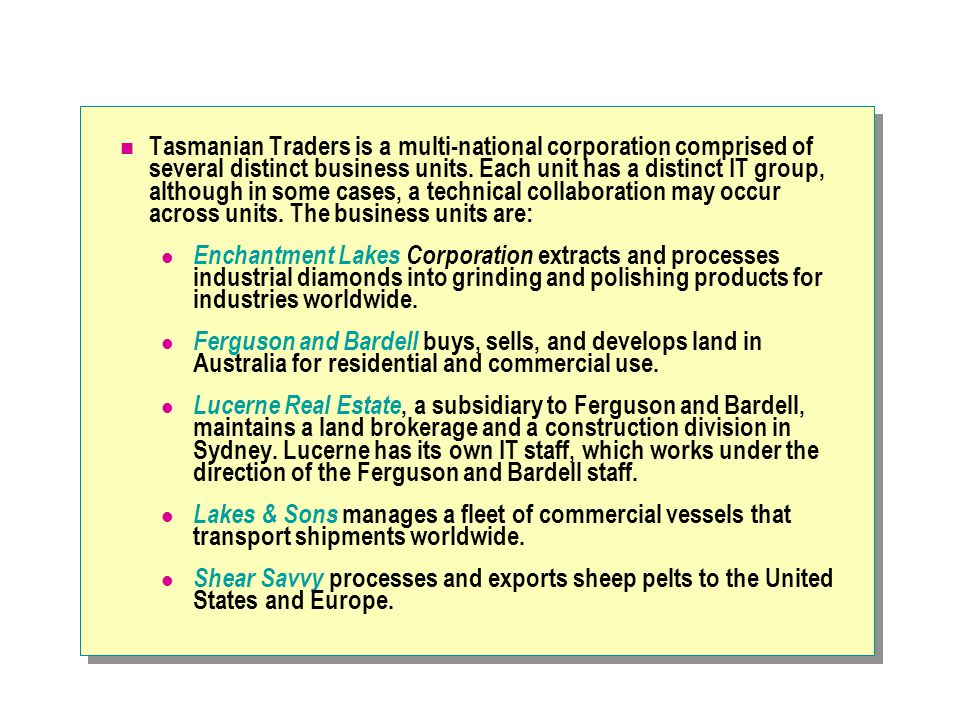 Tasmanian Traders is a multi-national corporation comprised of several distinct business units.