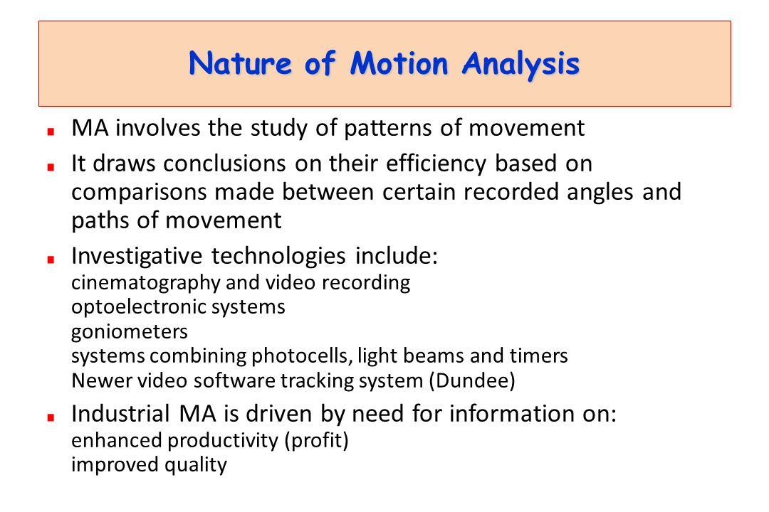 Nature of Motion Analysis MA involves the study of patterns of movement It draws conclusions on their efficiency based on comparisons made between certain recorded angles and paths of movement Investigative technologies include: cinematography and video recording optoelectronic systems goniometers systems combining photocells, light beams and timers Newer video software tracking system (Dundee) Industrial MA is driven by need for information on: enhanced productivity (profit) improved quality