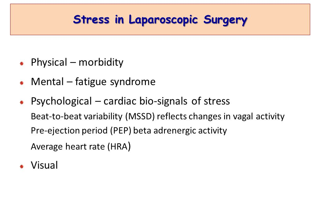 Stress in Laparoscopic Surgery Physical – morbidity Mental – fatigue syndrome Psychological – cardiac bio-signals of stress Beat-to-beat variability (MSSD) reflects changes in vagal activity Pre-ejection period (PEP) beta adrenergic activity Average heart rate (HRA ) Visual