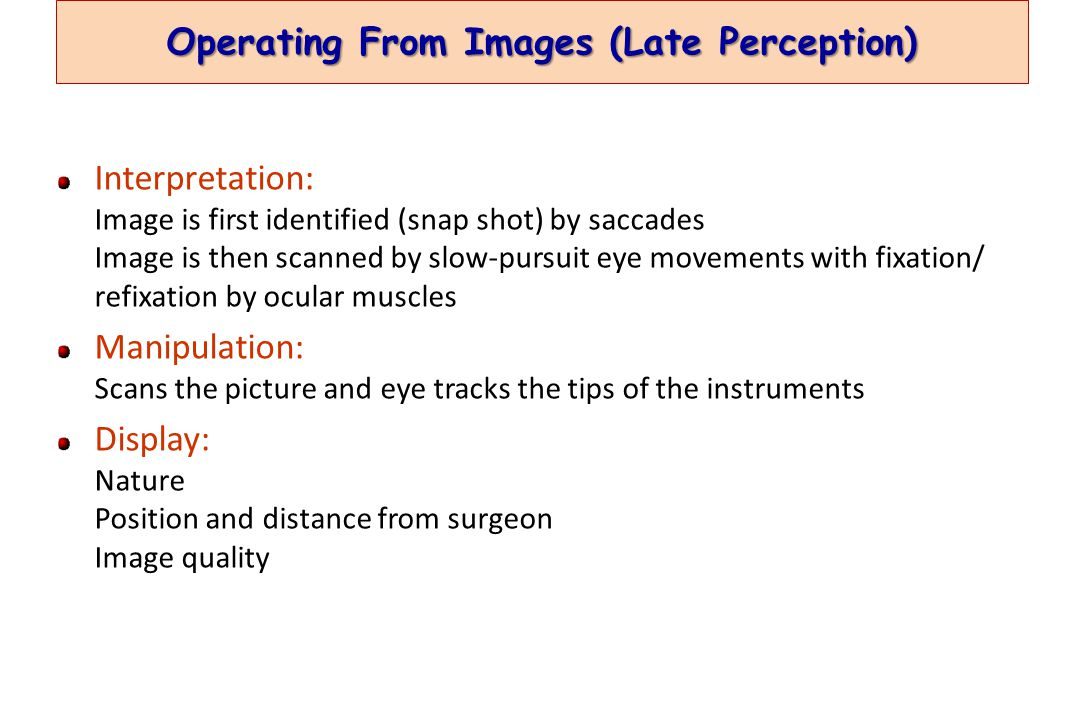 Operating From Images (Late Perception) Interpretation: Image is first identified (snap shot) by saccades Image is then scanned by slow-pursuit eye movements with fixation/ refixation by ocular muscles Manipulation: Scans the picture and eye tracks the tips of the instruments Display: Nature Position and distance from surgeon Image quality