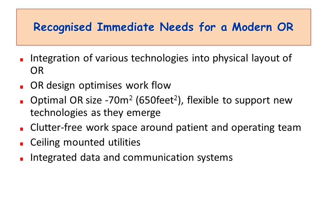 Recognised Immediate Needs for a Modern OR Integration of various technologies into physical layout of OR OR design optimises work flow Optimal OR size -70m 2 (650feet 2 ), flexible to support new technologies as they emerge Clutter-free work space around patient and operating team Ceiling mounted utilities Integrated data and communication systems
