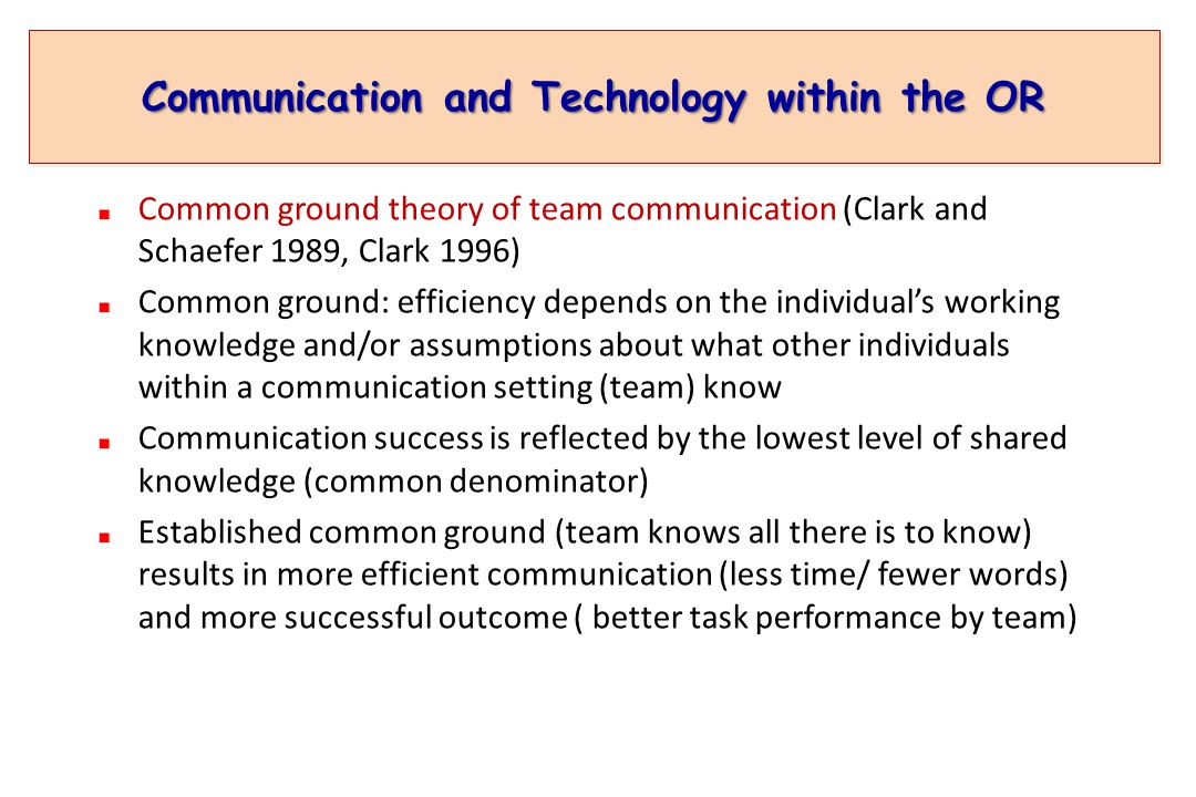 Communication and Technology within the OR Common ground theory of team communication (Clark and Schaefer 1989, Clark 1996) Common ground: efficiency depends on the individual's working knowledge and/or assumptions about what other individuals within a communication setting (team) know Communication success is reflected by the lowest level of shared knowledge (common denominator) Established common ground (team knows all there is to know) results in more efficient communication (less time/ fewer words) and more successful outcome ( better task performance by team)