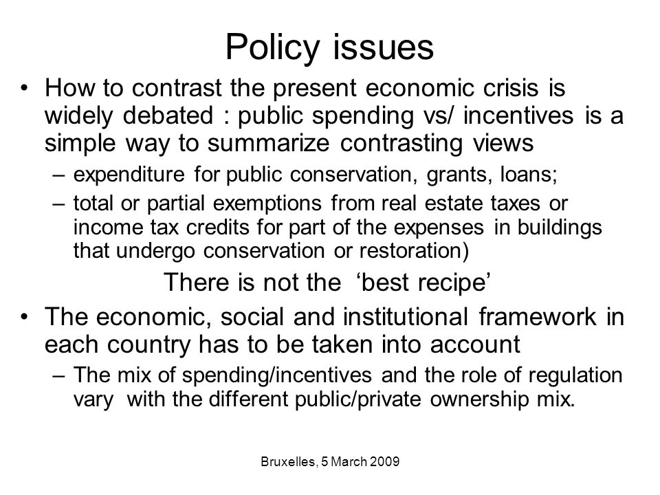 Bruxelles, 5 March 2009 Policy issues How to contrast the present economic crisis is widely debated : public spending vs/ incentives is a simple way to summarize contrasting views –expenditure for public conservation, grants, loans; –total or partial exemptions from real estate taxes or income tax credits for part of the expenses in buildings that undergo conservation or restoration) There is not the 'best recipe' The economic, social and institutional framework in each country has to be taken into account –The mix of spending/incentives and the role of regulation vary with the different public/private ownership mix.