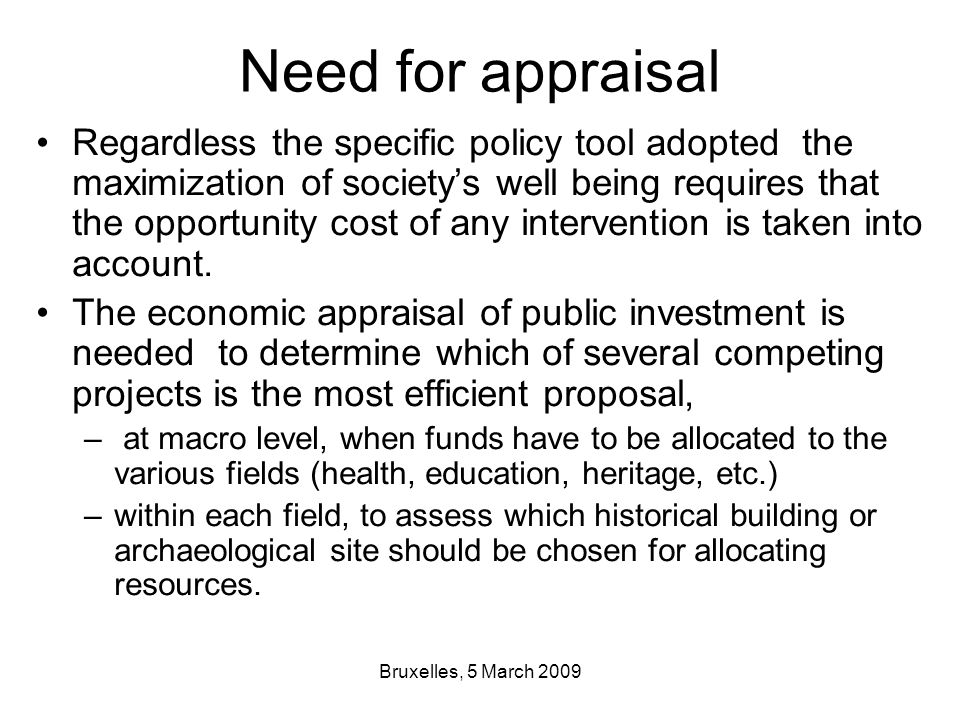 Bruxelles, 5 March 2009 Need for appraisal Regardless the specific policy tool adopted the maximization of society's well being requires that the opportunity cost of any intervention is taken into account.