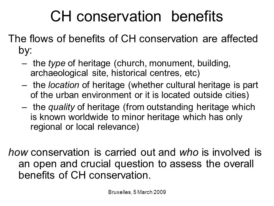 Bruxelles, 5 March 2009 CH conservation benefits The flows of benefits of CH conservation are affected by: – the type of heritage (church, monument, building, archaeological site, historical centres, etc) – the location of heritage (whether cultural heritage is part of the urban environment or it is located outside cities) – the quality of heritage (from outstanding heritage which is known worldwide to minor heritage which has only regional or local relevance) how conservation is carried out and who is involved is an open and crucial question to assess the overall benefits of CH conservation.