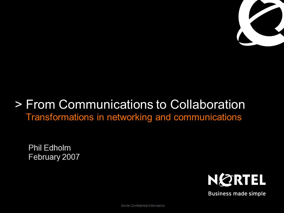 Nortel Confidential Information >From Communications to Collaboration Transformations in networking and communications Phil Edholm February 2007
