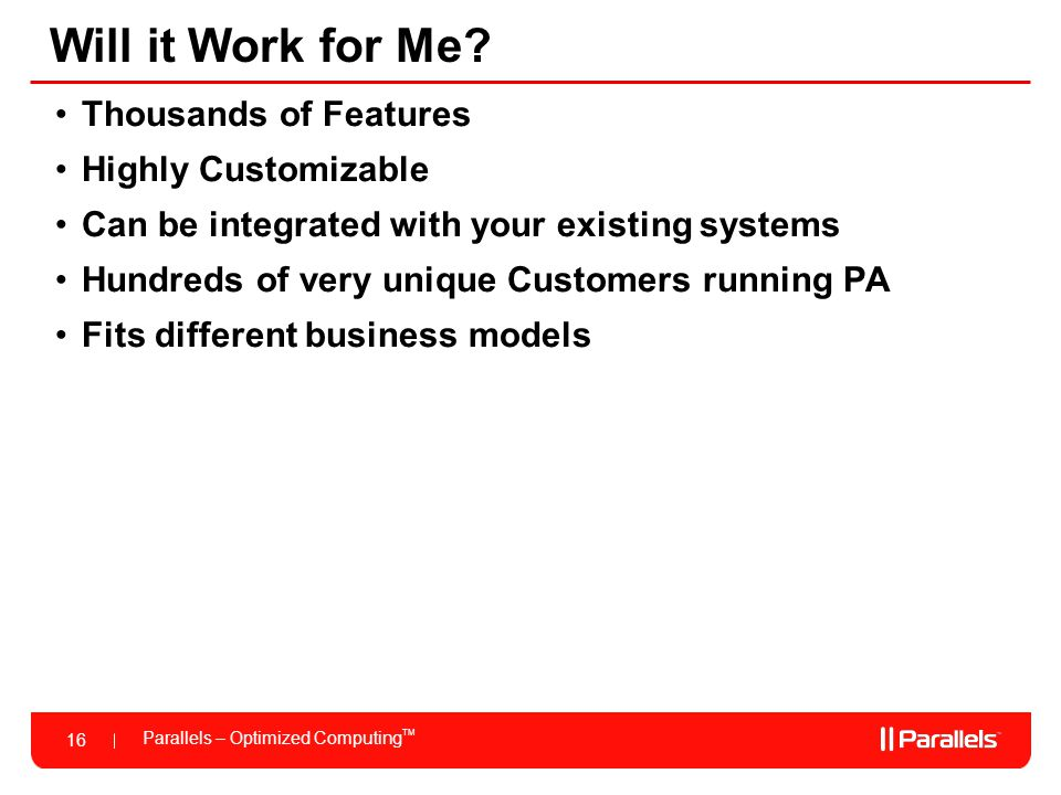 Parallels – Optimized Computing TM 16 Will it Work for Me? Thousands of Features Highly Customizable Can be integrated with your existing systems Hund