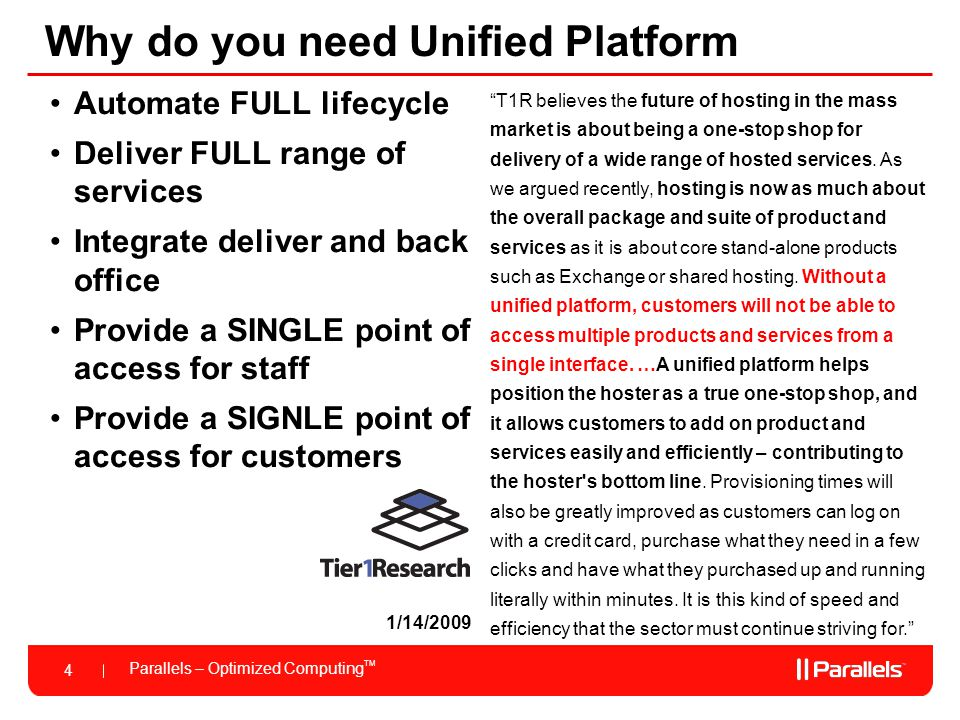 Parallels – Optimized Computing TM 4 Why do you need Unified Platform Automate FULL lifecycle Deliver FULL range of services Integrate deliver and back office Provide a SINGLE point of access for staff Provide a SIGNLE point of access for customers 1/14/2009 T1R believes the future of hosting in the mass market is about being a one-stop shop for delivery of a wide range of hosted services.