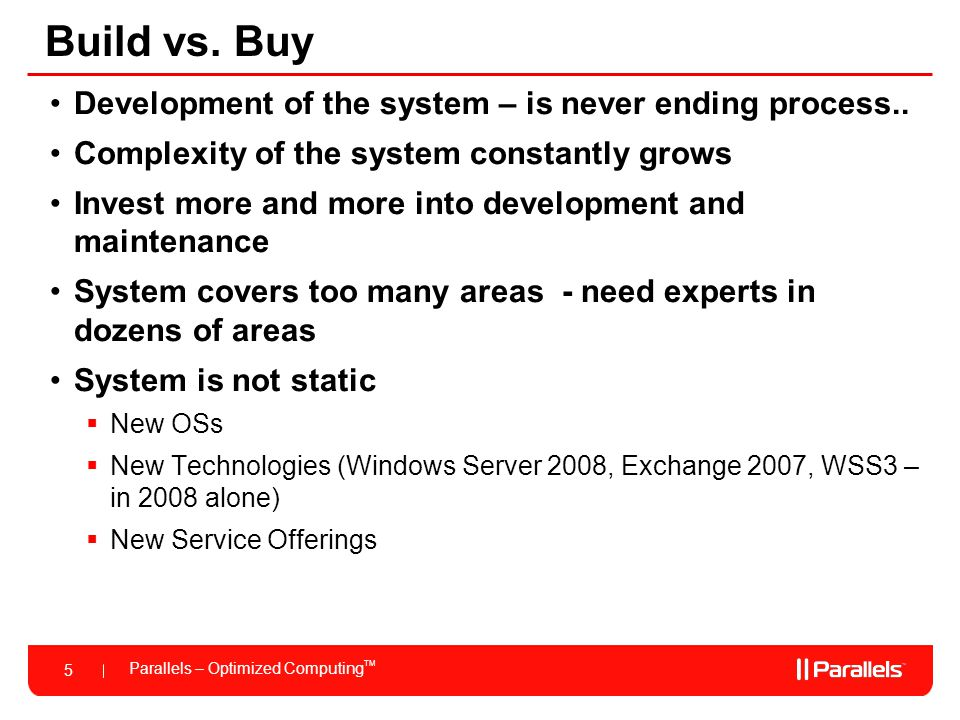Parallels – Optimized Computing TM 5 Build vs. Buy Development of the system – is never ending process.. Complexity of the system constantly grows Inv