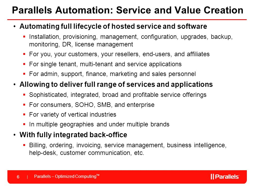 Parallels – Optimized Computing TM 6 Parallels Automation: Service and Value Creation Automating full lifecycle of hosted service and software  Installation, provisioning, management, configuration, upgrades, backup, monitoring, DR, license management  For you, your customers, your resellers, end-users, and affiliates  For single tenant, multi-tenant and service applications  For admin, support, finance, marketing and sales personnel Allowing to deliver full range of services and applications  Sophisticated, integrated, broad and profitable service offerings  For consumers, SOHO, SMB, and enterprise  For variety of vertical industries  In multiple geographies and under multiple brands With fully integrated back-office  Billing, ordering, invoicing, service management, business intelligence, help-desk, customer communication, etc.