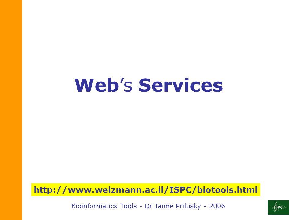 Bioinformatics Tools - Dr Jaime Prilusky - 2006 http://www.weizmann.ac.il/ISPC/biotools.html Web's Services