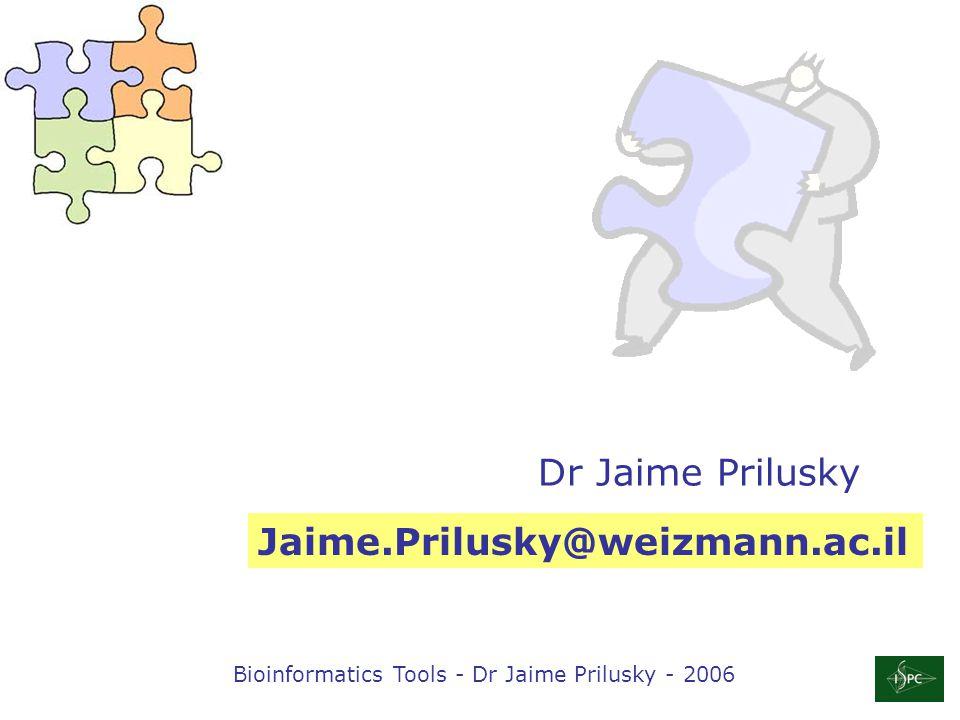 Bioinformatics Tools - Dr Jaime Prilusky - 2006 Dr Jaime Prilusky Jaime.Prilusky@weizmann.ac.il