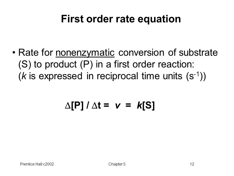 Prentice Hall c2002Chapter 512 First order rate equation Rate for nonenzymatic conversion of substrate (S) to product (P) in a first order reaction: (k is expressed in reciprocal time units (s -1 ))  [P] /  t = v = k[S]