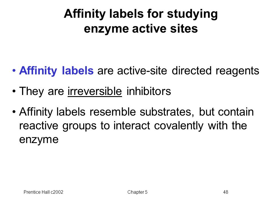 Prentice Hall c2002Chapter 548 Affinity labels for studying enzyme active sites Affinity labels are active-site directed reagents They are irreversible inhibitors Affinity labels resemble substrates, but contain reactive groups to interact covalently with the enzyme