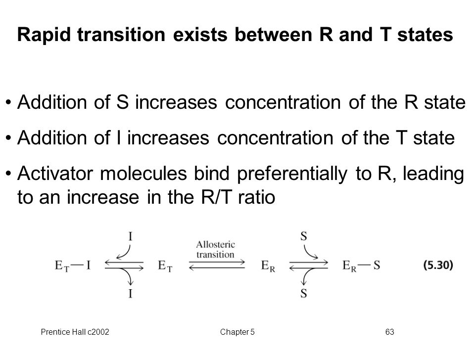 Prentice Hall c2002Chapter 563 Rapid transition exists between R and T states Addition of S increases concentration of the R state Addition of I increases concentration of the T state Activator molecules bind preferentially to R, leading to an increase in the R/T ratio
