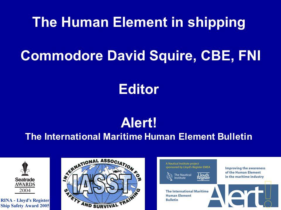 The Human Element in shipping Commodore David Squire, CBE, FNI Editor Alert! The International Maritime Human Element Bulletin
