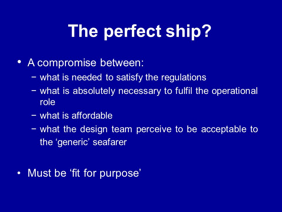The perfect ship? A compromise between: −what is needed to satisfy the regulations −what is absolutely necessary to fulfil the operational role −what