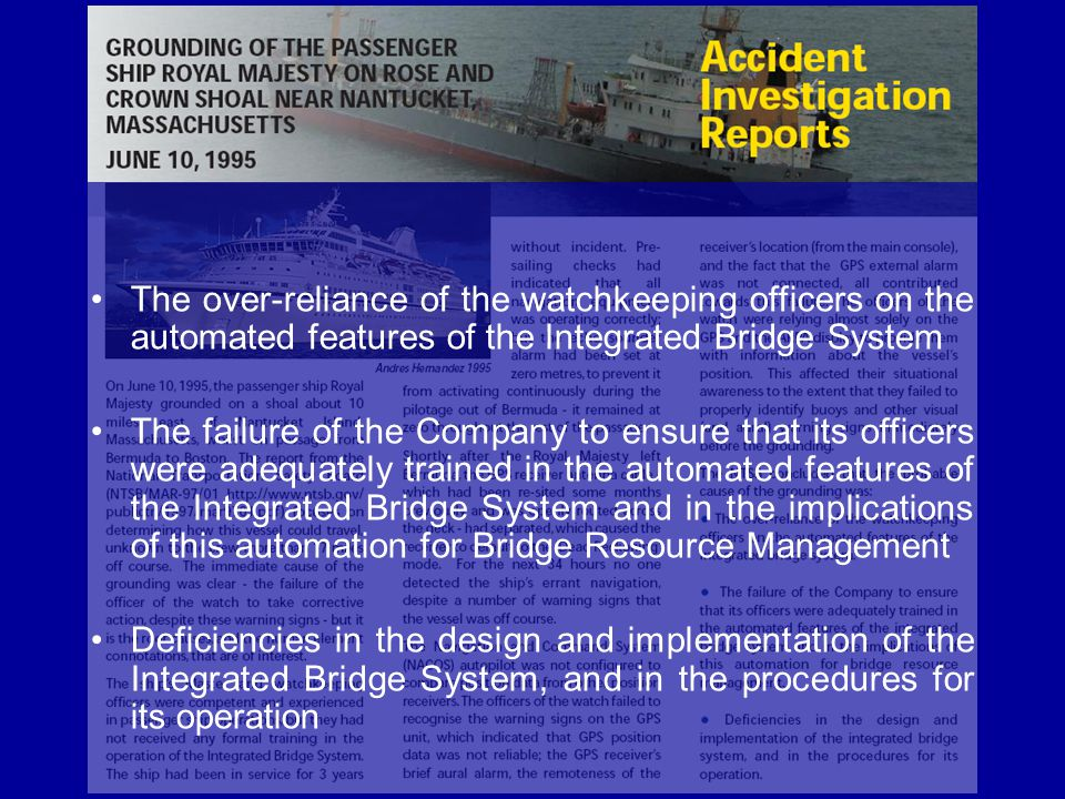 The over-reliance of the watchkeeping officers on the automated features of the Integrated Bridge System The failure of the Company to ensure that its officers were adequately trained in the automated features of the Integrated Bridge System and in the implications of this automation for Bridge Resource Management Deficiencies in the design and implementation of the Integrated Bridge System, and in the procedures for its operation