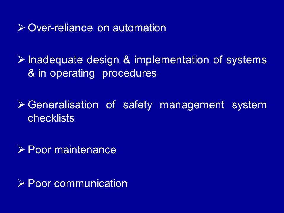  Over-reliance on automation  Inadequate design & implementation of systems & in operating procedures  Generalisation of safety management system checklists  Poor maintenance  Poor communication