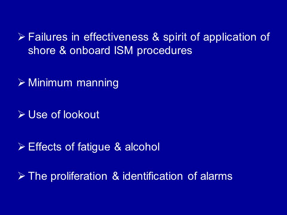  Failures in effectiveness & spirit of application of shore & onboard ISM procedures  Minimum manning  Use of lookout  Effects of fatigue & alcohol  The proliferation & identification of alarms