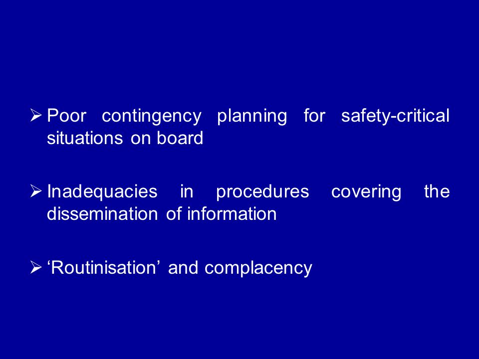  Poor contingency planning for safety-critical situations on board  Inadequacies in procedures covering the dissemination of information  'Routinisation' and complacency