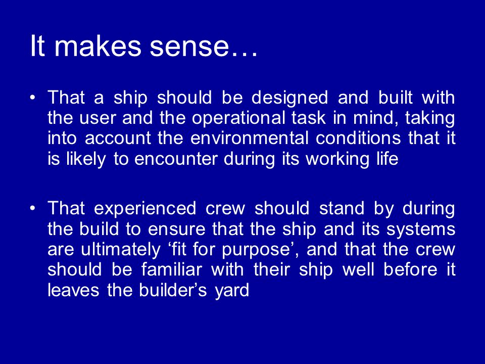 It makes sense… That a ship should be designed and built with the user and the operational task in mind, taking into account the environmental conditions that it is likely to encounter during its working life That experienced crew should stand by during the build to ensure that the ship and its systems are ultimately 'fit for purpose', and that the crew should be familiar with their ship well before it leaves the builder's yard