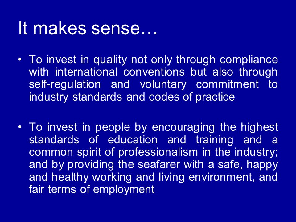 To invest in quality not only through compliance with international conventions but also through self-regulation and voluntary commitment to industry standards and codes of practice To invest in people by encouraging the highest standards of education and training and a common spirit of professionalism in the industry; and by providing the seafarer with a safe, happy and healthy working and living environment, and fair terms of employment It makes sense…