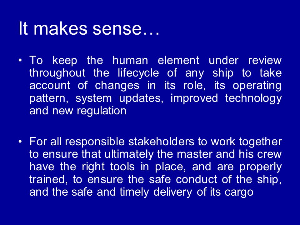 To keep the human element under review throughout the lifecycle of any ship to take account of changes in its role, its operating pattern, system updates, improved technology and new regulation For all responsible stakeholders to work together to ensure that ultimately the master and his crew have the right tools in place, and are properly trained, to ensure the safe conduct of the ship, and the safe and timely delivery of its cargo It makes sense…