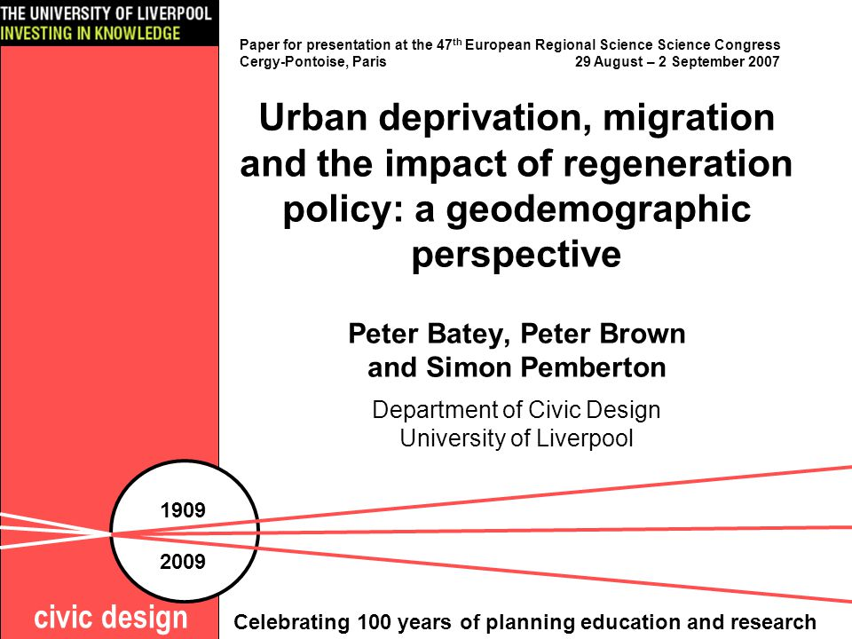 Urban deprivation, migration and the impact of regeneration policy: a geodemographic perspective Peter Batey, Peter Brown and Simon Pemberton Department of Civic Design University of Liverpool civic design 1909 2009 Celebrating 100 years of planning education and research Paper for presentation at the 47 th European Regional Science Science Congress Cergy-Pontoise, Paris 29 August – 2 September 2007