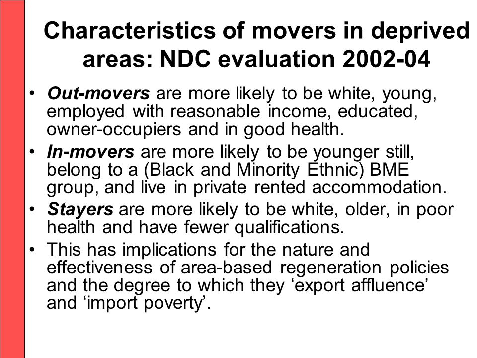 Characteristics of movers in deprived areas: NDC evaluation 2002-04 Out-movers are more likely to be white, young, employed with reasonable income, educated, owner-occupiers and in good health.