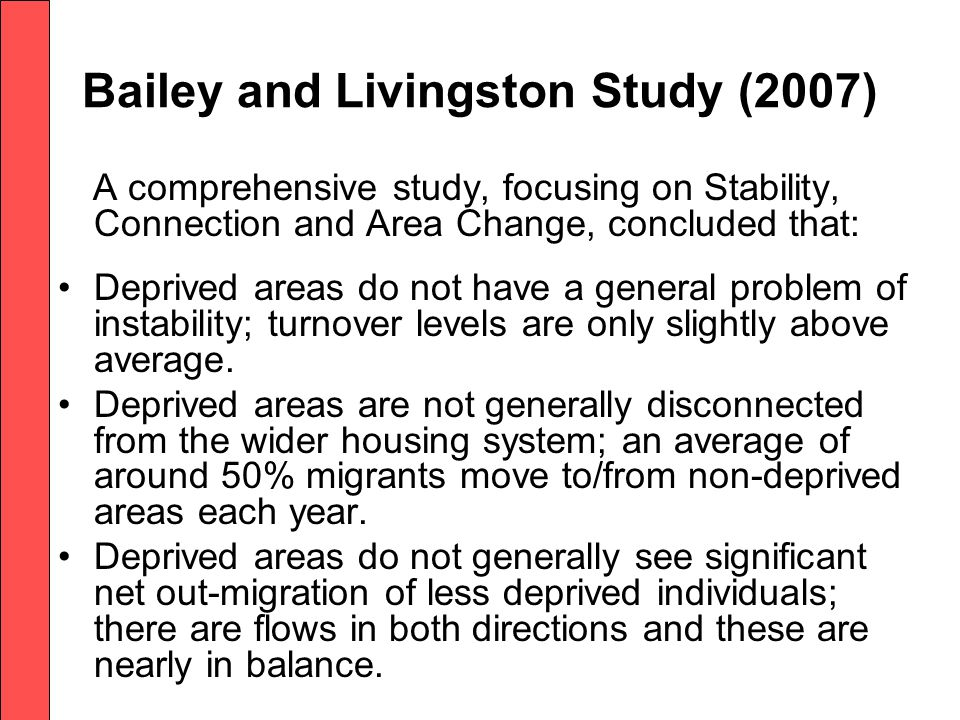 Bailey and Livingston Study (2007) A comprehensive study, focusing on Stability, Connection and Area Change, concluded that: Deprived areas do not have a general problem of instability; turnover levels are only slightly above average.