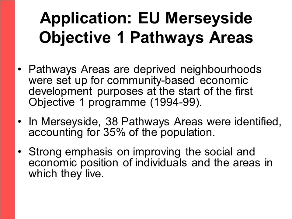 Application: EU Merseyside Objective 1 Pathways Areas Pathways Areas are deprived neighbourhoods were set up for community-based economic development purposes at the start of the first Objective 1 programme (1994-99).