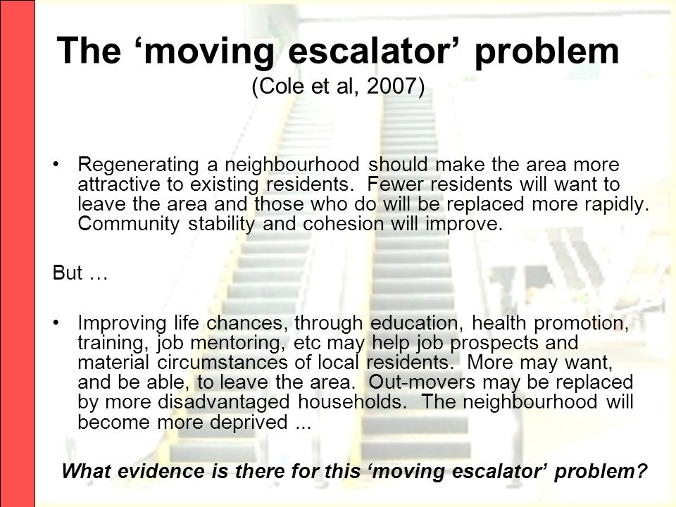 The 'moving escalator' problem (Cole et al, 2007) Regenerating a neighbourhood should make the area more attractive to existing residents.