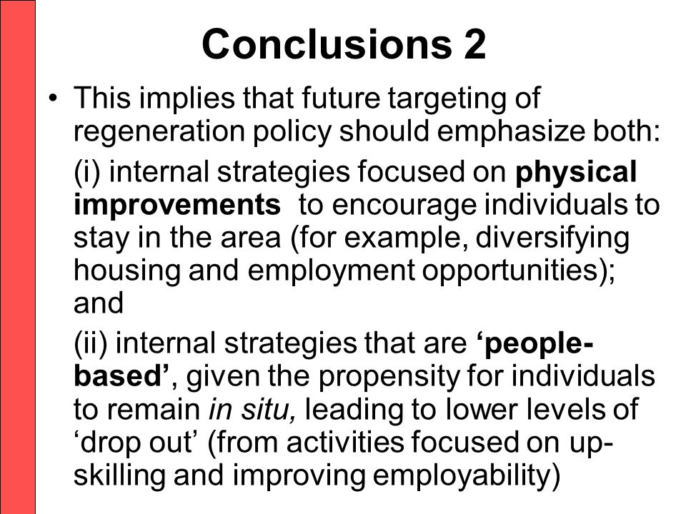 Conclusions 2 This implies that future targeting of regeneration policy should emphasize both: (i) internal strategies focused on physical improvements to encourage individuals to stay in the area (for example, diversifying housing and employment opportunities); and (ii) internal strategies that are 'people- based', given the propensity for individuals to remain in situ, leading to lower levels of 'drop out' (from activities focused on up- skilling and improving employability)