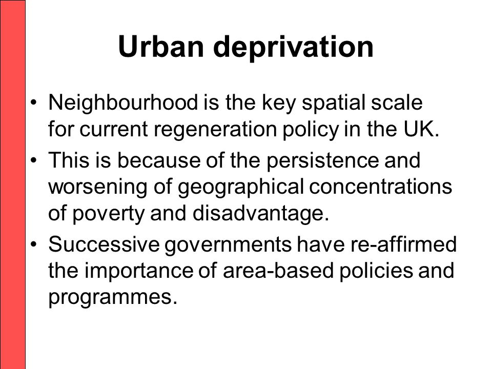 Urban deprivation Neighbourhood is the key spatial scale for current regeneration policy in the UK.