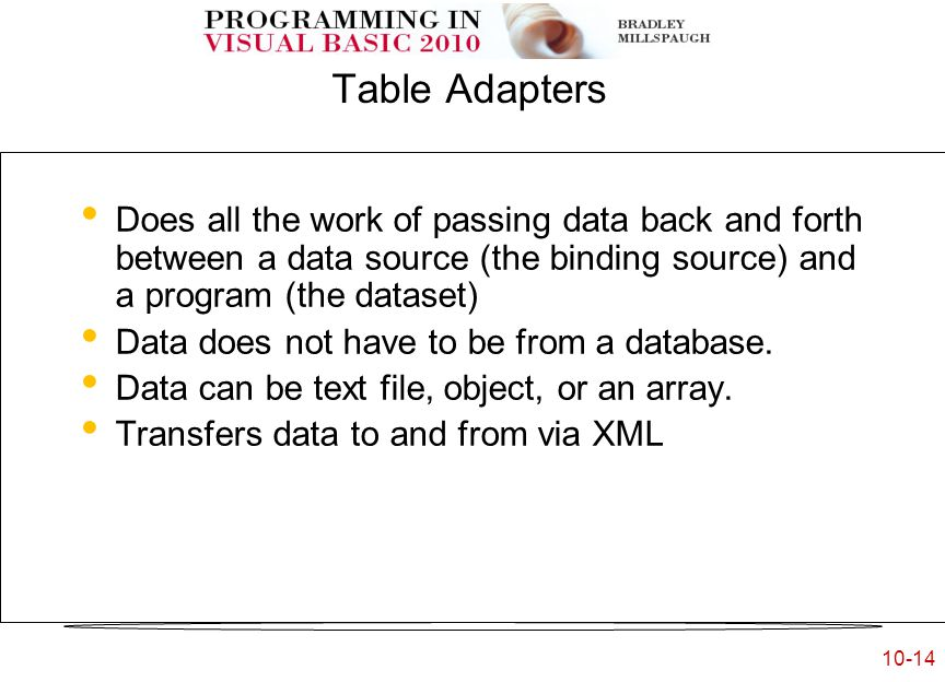 10-14 Table Adapters Does all the work of passing data back and forth between a data source (the binding source) and a program (the dataset) Data does not have to be from a database.