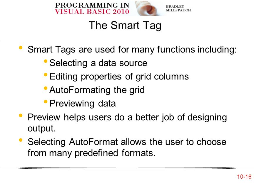 10-16 The Smart Tag Smart Tags are used for many functions including: Selecting a data source Editing properties of grid columns AutoFormating the grid Previewing data Preview helps users do a better job of designing output.