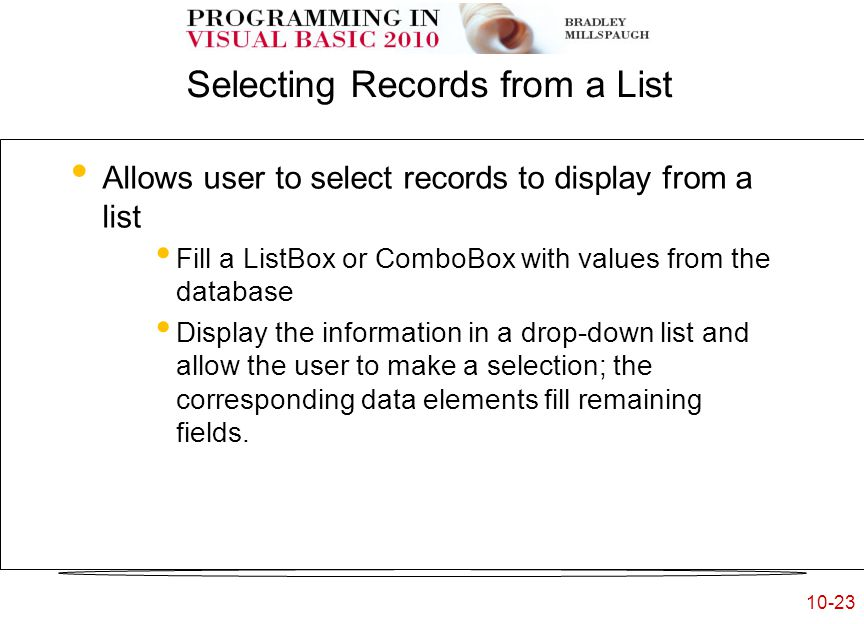10-23 Selecting Records from a List Allows user to select records to display from a list Fill a ListBox or ComboBox with values from the database –OR— Display the information in a drop-down list and allow the user to make a selection; the corresponding data elements fill remaining fields.