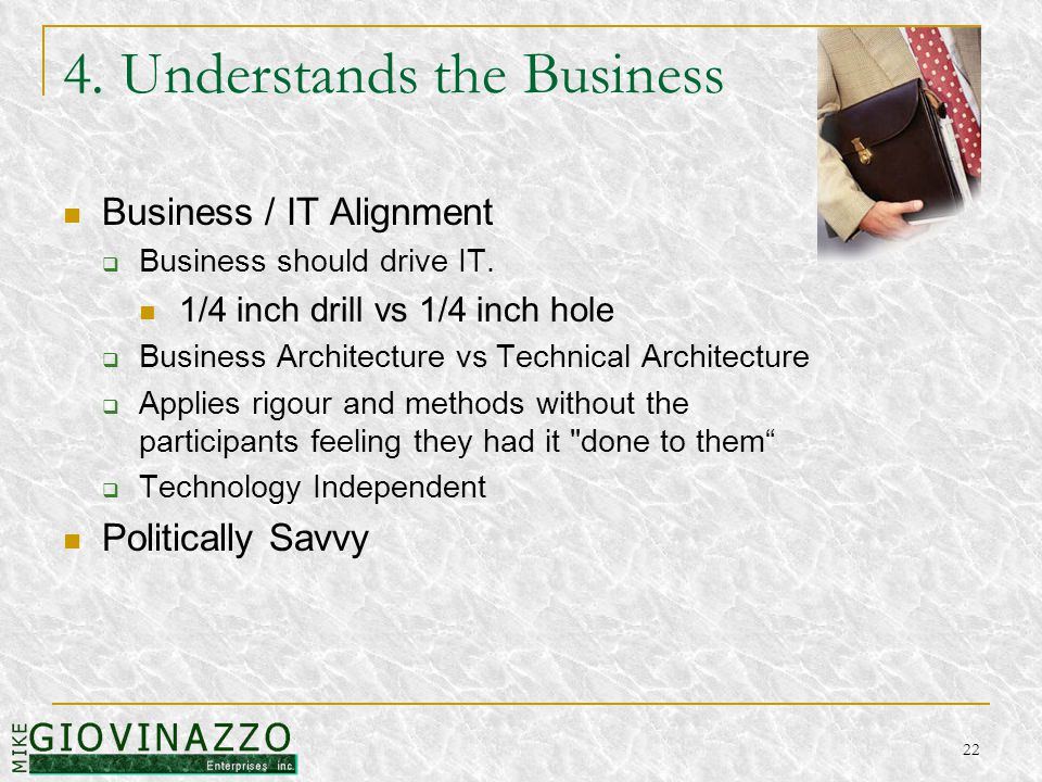 22 4. Understands the Business Business / IT Alignment  Business should drive IT.