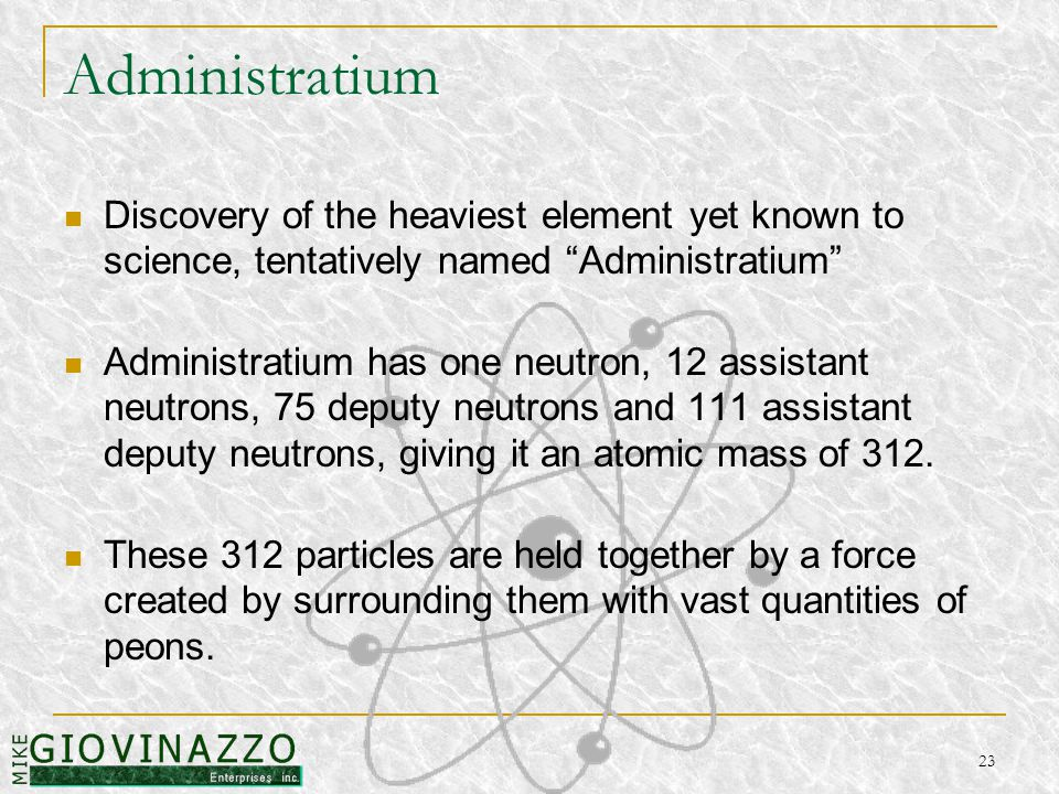 23 Administratium Discovery of the heaviest element yet known to science, tentatively named Administratium Administratium has one neutron, 12 assistant neutrons, 75 deputy neutrons and 111 assistant deputy neutrons, giving it an atomic mass of 312.