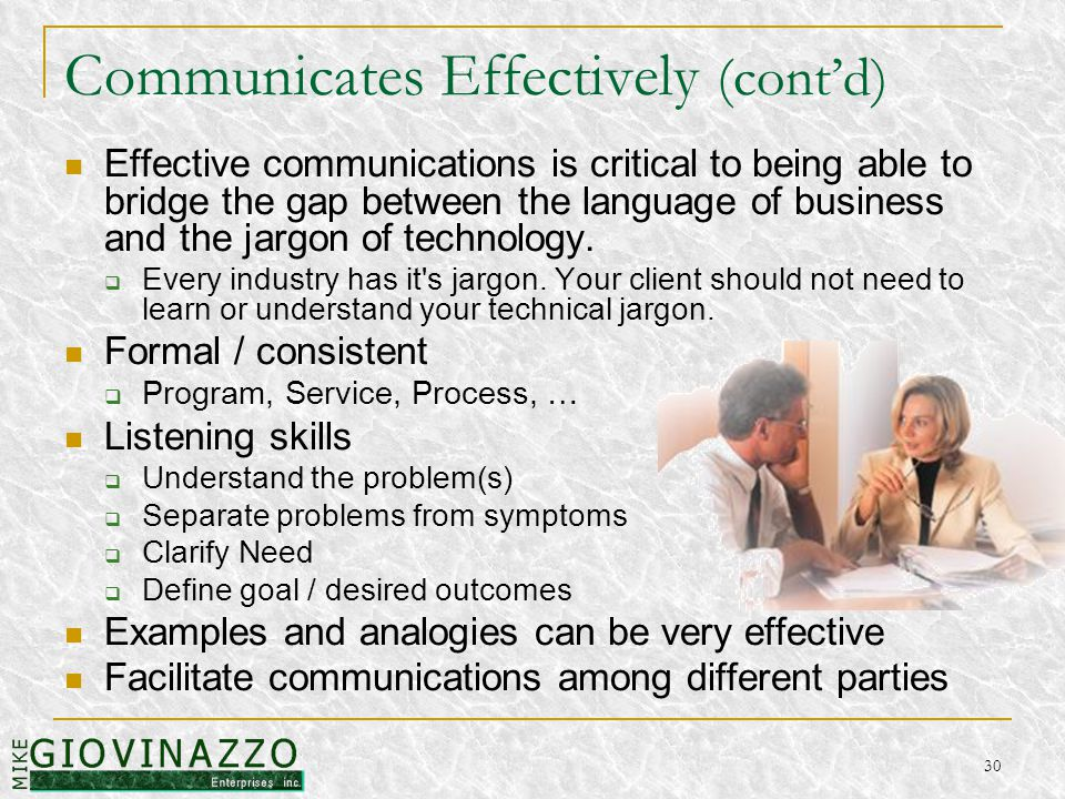 30 Communicates Effectively (cont'd) Effective communications is critical to being able to bridge the gap between the language of business and the jargon of technology.