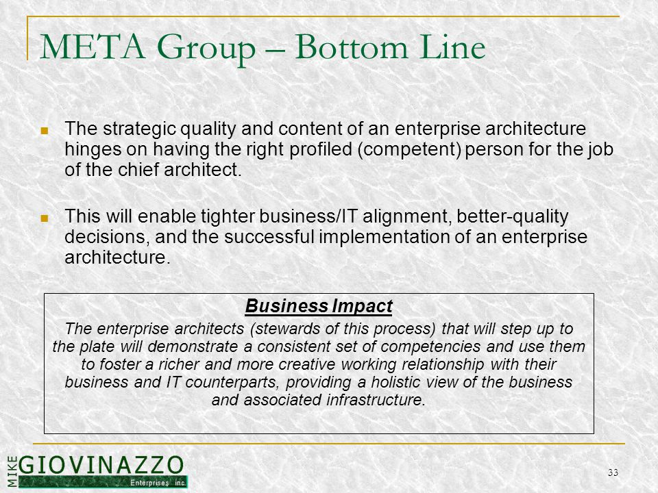 33 META Group – Bottom Line The strategic quality and content of an enterprise architecture hinges on having the right profiled (competent) person for the job of the chief architect.