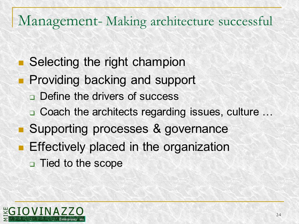 34 Management- Making architecture successful Selecting the right champion Providing backing and support  Define the drivers of success  Coach the architects regarding issues, culture … Supporting processes & governance Effectively placed in the organization  Tied to the scope