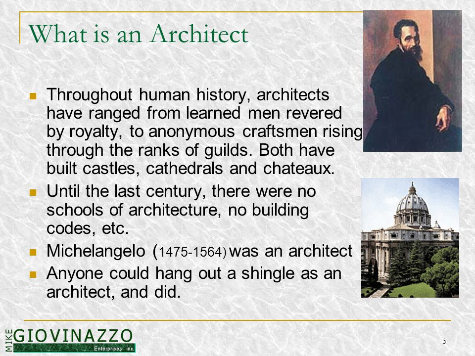 5 What is an Architect Throughout human history, architects have ranged from learned men revered by royalty, to anonymous craftsmen rising through the ranks of guilds.