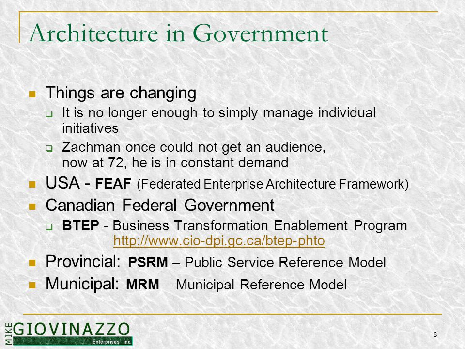 8 Architecture in Government Things are changing  It is no longer enough to simply manage individual initiatives  Zachman once could not get an audience, now at 72, he is in constant demand USA - FEAF (Federated Enterprise Architecture Framework) Canadian Federal Government  BTEP - Business Transformation Enablement Program http://www.cio-dpi.gc.ca/btep-phtohttp://www.cio-dpi.gc.ca/btep-phto Provincial: PSRM – Public Service Reference Model Municipal: MRM – Municipal Reference Model