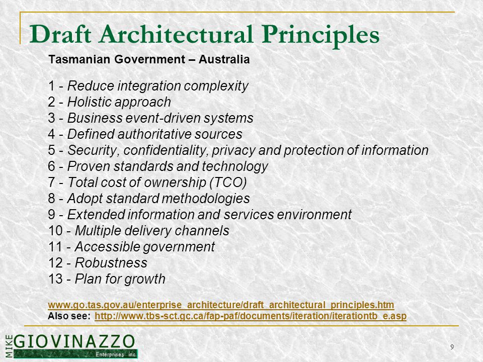 9 Draft Architectural Principles Tasmanian Government – Australia 1 - Reduce integration complexity 2 - Holistic approach 3 - Business event-driven systems 4 - Defined authoritative sources 5 - Security, confidentiality, privacy and protection of information 6 - Proven standards and technology 7 - Total cost of ownership (TCO) 8 - Adopt standard methodologies 9 - Extended information and services environment 10 - Multiple delivery channels 11 - Accessible government 12 - Robustness 13 - Plan for growth www.go.tas.gov.au/enterprise_architecture/draft_architectural_principles.htm Also see: http://www.tbs-sct.gc.ca/fap-paf/documents/iteration/iterationtb_e.asphttp://www.tbs-sct.gc.ca/fap-paf/documents/iteration/iterationtb_e.asp